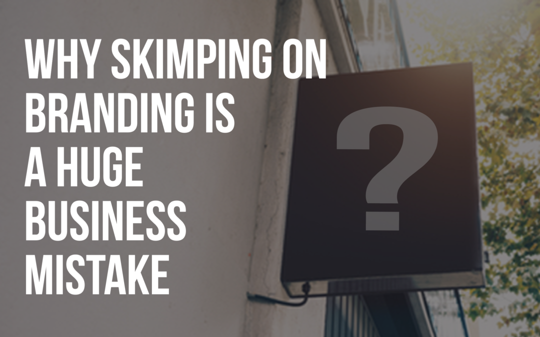WHY SKIMPING ON BRANDING IS A HUGE BUSINESS MISTAKE