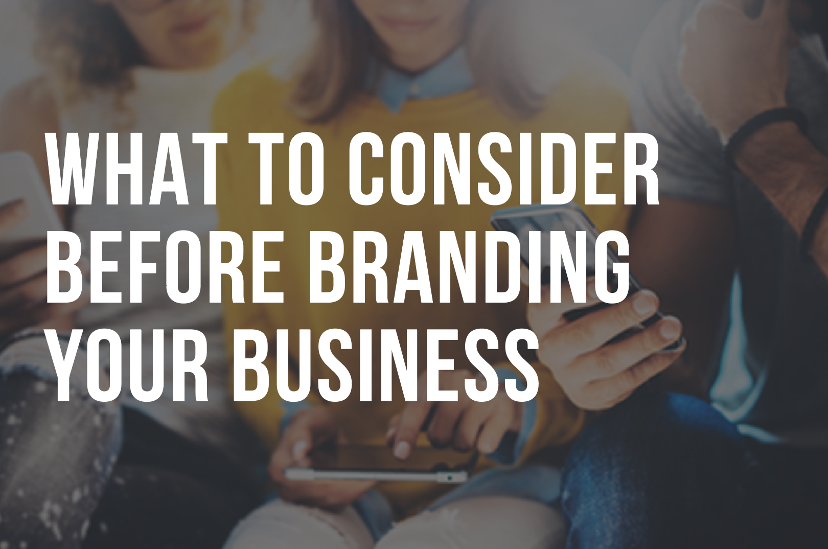 WHAT TO CONSIDER BEFORE BRANDING YOUR BUSINESS