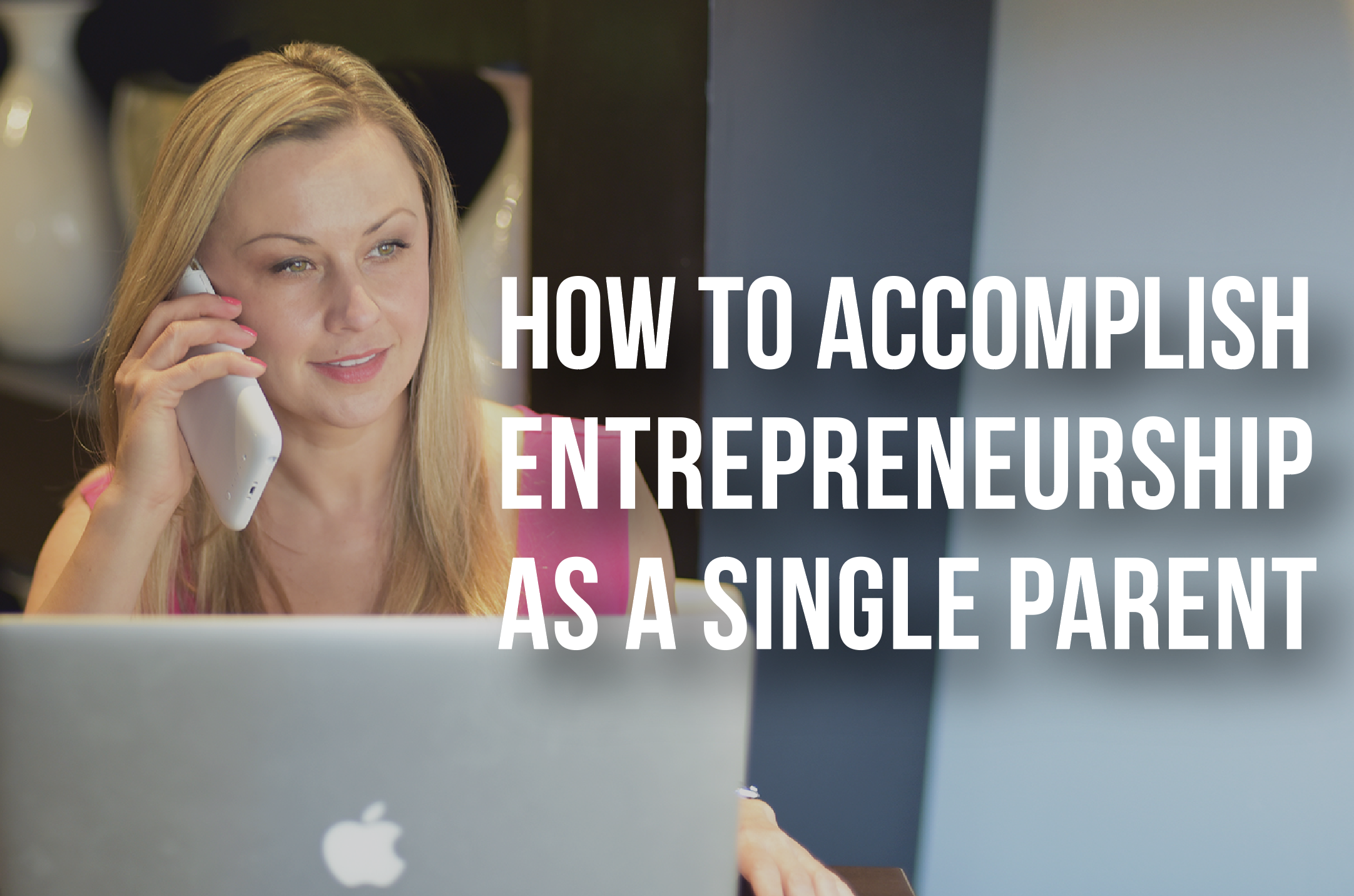 HOW TO ACCOMPLISH ENTREPRENEURSHIP AS A SINGLE PARENT